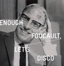 Enough Foucault lets disco2